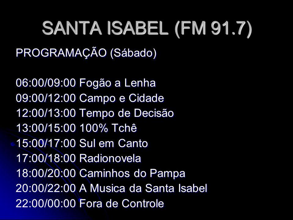 SANTA ISABEL (FM 91.7) PROGRAMAÇÃO (Sábado) 06:00/09:00 Fogão a Lenha 09:00/12:00 Campo e Cidade 12:00/13:00 Tempo de Decisão 13:00/15:00 100% Tchê 15:00/17:00 Sul em Canto 17:00/18:00 Radionovela 18:00/20:00 Caminhos do Pampa 20:00/22:00 A Musica da Santa Isabel 22:00/00:00 Fora de Controle