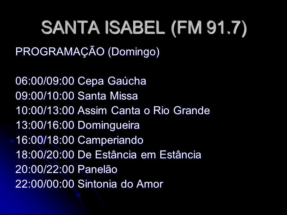 SANTA ISABEL (FM 91.7) PROGRAMAÇÃO (Domingo) 06:00/09:00 Cepa Gaúcha 09:00/10:00 Santa Missa 10:00/13:00 Assim Canta o Rio Grande 13:00/16:00 Domingueira 16:00/18:00 Camperiando 18:00/20:00 De Estância em Estância 20:00/22:00 Panelão 22:00/00:00 Sintonia do Amor