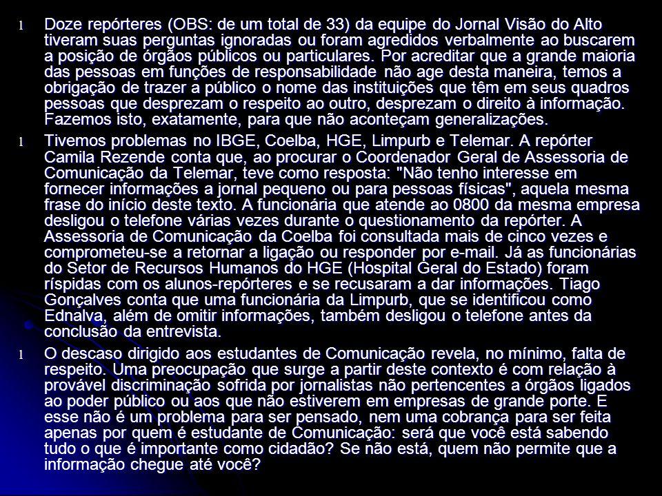 l Doze repórteres (OBS: de um total de 33) da equipe do Jornal Visão do Alto tiveram suas perguntas ignoradas ou foram agredidos verbalmente ao buscarem a posição de órgãos públicos ou particulares.