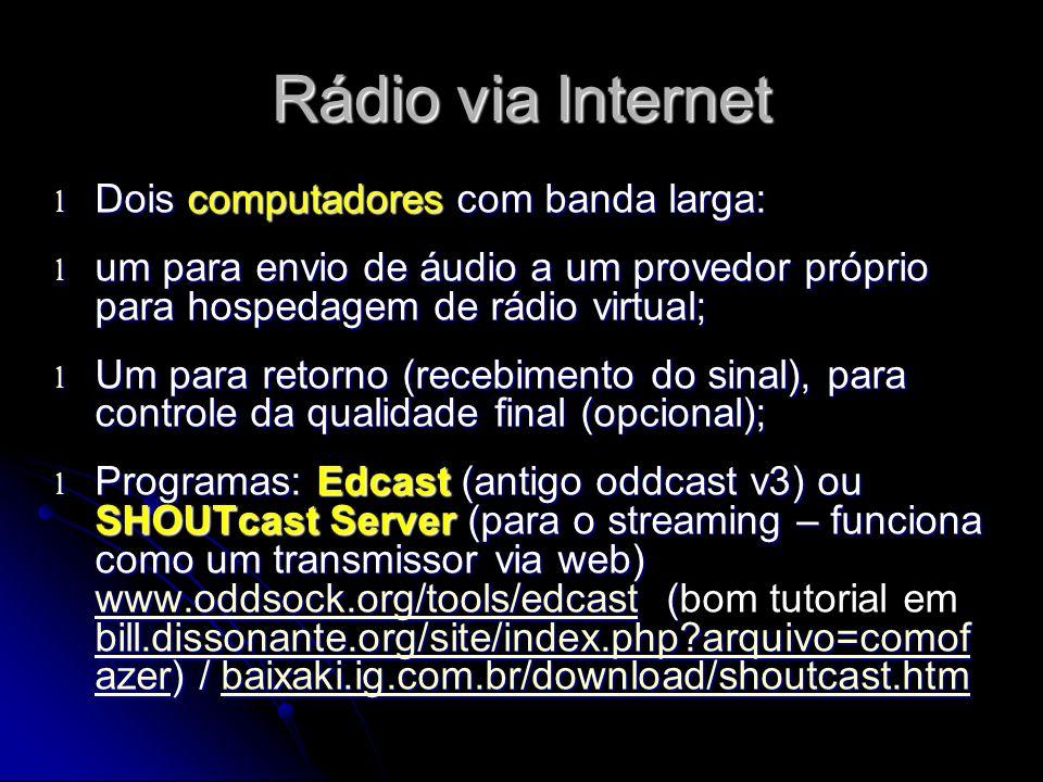 Rádio via Internet l Dois computadores com banda larga: l um para envio de áudio a um provedor próprio para hospedagem de rádio virtual; l Um para retorno (recebimento do sinal), para controle da qualidade final (opcional); l Programas: Edcast (antigo oddcast v3) ou SHOUTcast Server (para o streaming – funciona como um transmissor via web) www.oddsock.org/tools/edcast ( bill.dissonante.org/site/index.php?arquivo=comof azer) / baixaki.ig.com.br/download/shoutcast.htm l Programas: Edcast (antigo oddcast v3) ou SHOUTcast Server (para o streaming – funciona como um transmissor via web) www.oddsock.org/tools/edcast (bom tutorial em bill.dissonante.org/site/index.php?arquivo=comof azer) / baixaki.ig.com.br/download/shoutcast.htm www.oddsock.org/tools/edcast bill.dissonante.org/site/index.php?arquivo=comof azerbaixaki.ig.com.br/download/shoutcast.htm www.oddsock.org/tools/edcast bill.dissonante.org/site/index.php?arquivo=comof azerbaixaki.ig.com.br/download/shoutcast.htm