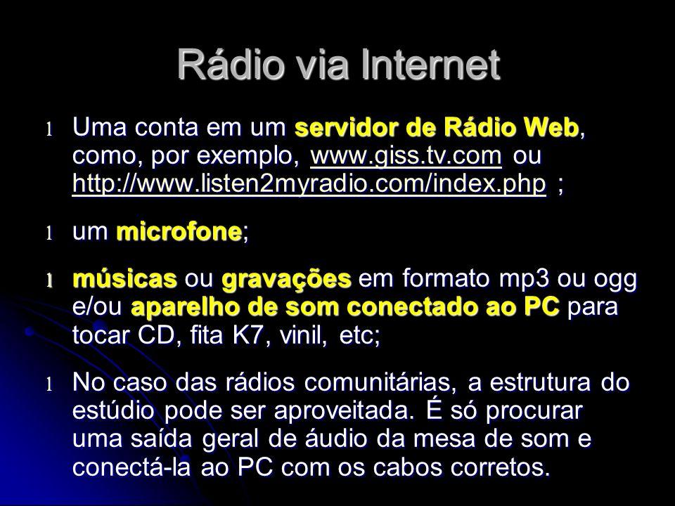 Rádio via Internet l Uma conta em um servidor de Rádio Web, como, por exemplo, www.giss.tv.com ou http://www.listen2myradio.com/index.php ; www.giss.tv.com http://www.listen2myradio.com/index.phpwww.giss.tv.com http://www.listen2myradio.com/index.php l um microfone; l músicas ou gravações em formato mp3 ou ogg e/ou aparelho de som conectado ao PC para tocar CD, fita K7, vinil, etc; l No caso das rádios comunitárias, a estrutura do estúdio pode ser aproveitada.