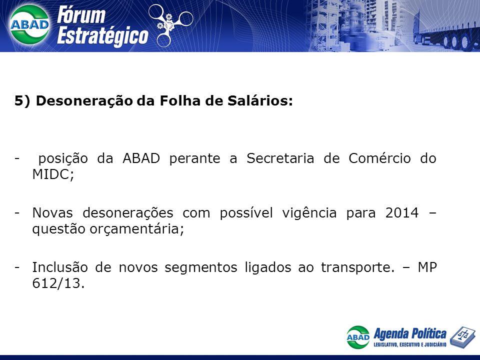5) Desoneração da Folha de Salários: - posição da ABAD perante a Secretaria de Comércio do MIDC; -Novas desonerações com possível vigência para 2014 – questão orçamentária; -Inclusão de novos segmentos ligados ao transporte.
