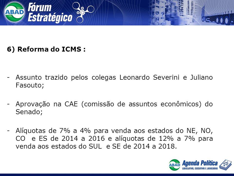 6) Reforma do ICMS : -Assunto trazido pelos colegas Leonardo Severini e Juliano Fasouto; -Aprovação na CAE (comissão de assuntos econômicos) do Senado; -Alíquotas de 7% a 4% para venda aos estados do NE, NO, CO e ES de 2014 a 2016 e alíquotas de 12% a 7% para venda aos estados do SUL e SE de 2014 a 2018.