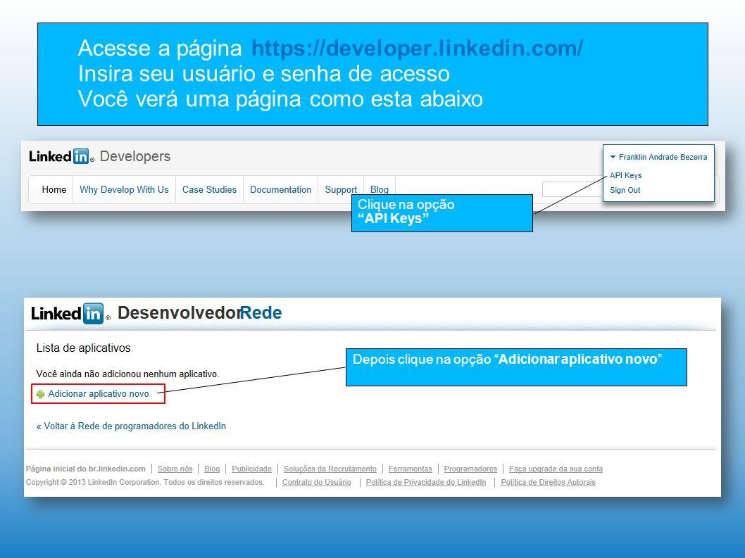 Acesse a página https://developer.linkedin.com/ Insira seu usuário e senha de acesso Você verá uma página como esta abaixo Clique na opção API Keys Depois clique na opção Adicionar aplicativo novo