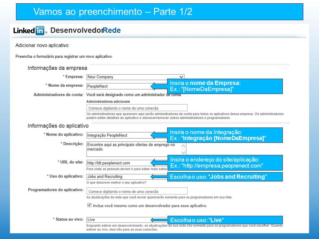 Vamos ao preenchimento – Parte 1/2 Insira o nome da Integração: Ex.: Integração [NomeDaEmpresa] Escolha o uso: Jobs and Recruiting Insira o endereço do site/aplicação: Ex.: http://empresa.peoplenect.com Insira o nome da Empresa: Ex.: [NomeDaEmpresa] Escolha o uso: Live
