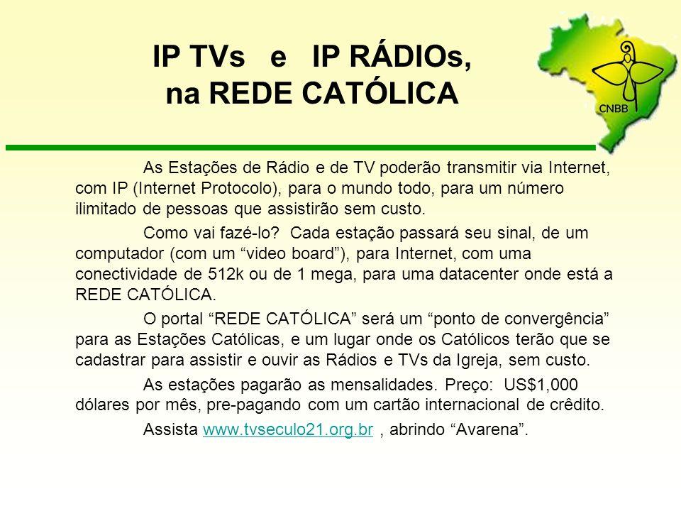 IP TVs e IP RÁDIOs, na REDE CATÓLICA As Estações de Rádio e de TV poderão transmitir via Internet, com IP (Internet Protocolo), para o mundo todo, para um número ilimitado de pessoas que assistirão sem custo.