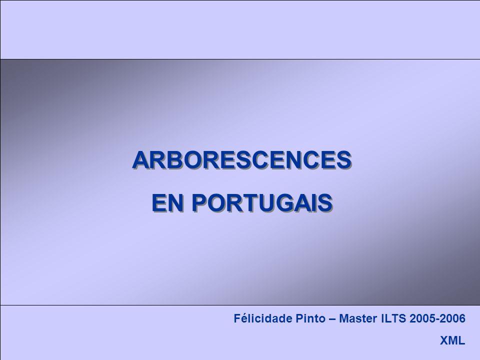 ARBORESCENCES EN PORTUGAIS ARBORESCENCES EN PORTUGAIS Félicidade Pinto – Master ILTS 2005-2006 XML