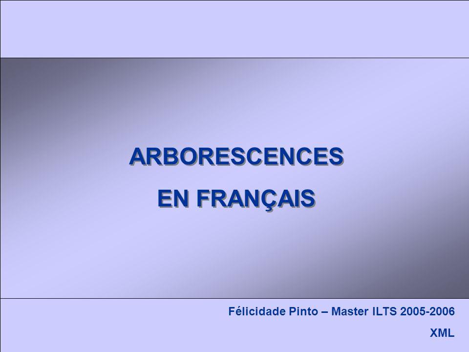 ARBORESCENCES EN FRANÇAIS ARBORESCENCES EN FRANÇAIS Félicidade Pinto – Master ILTS 2005-2006 XML