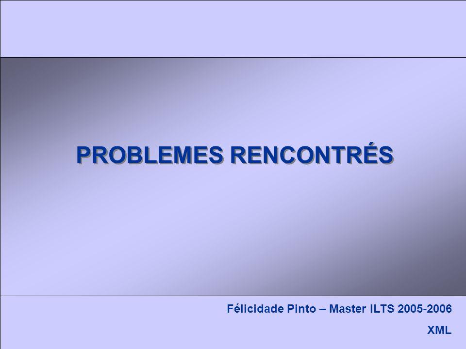 PROBLEMES RENCONTRÉS Félicidade Pinto – Master ILTS 2005-2006 XML