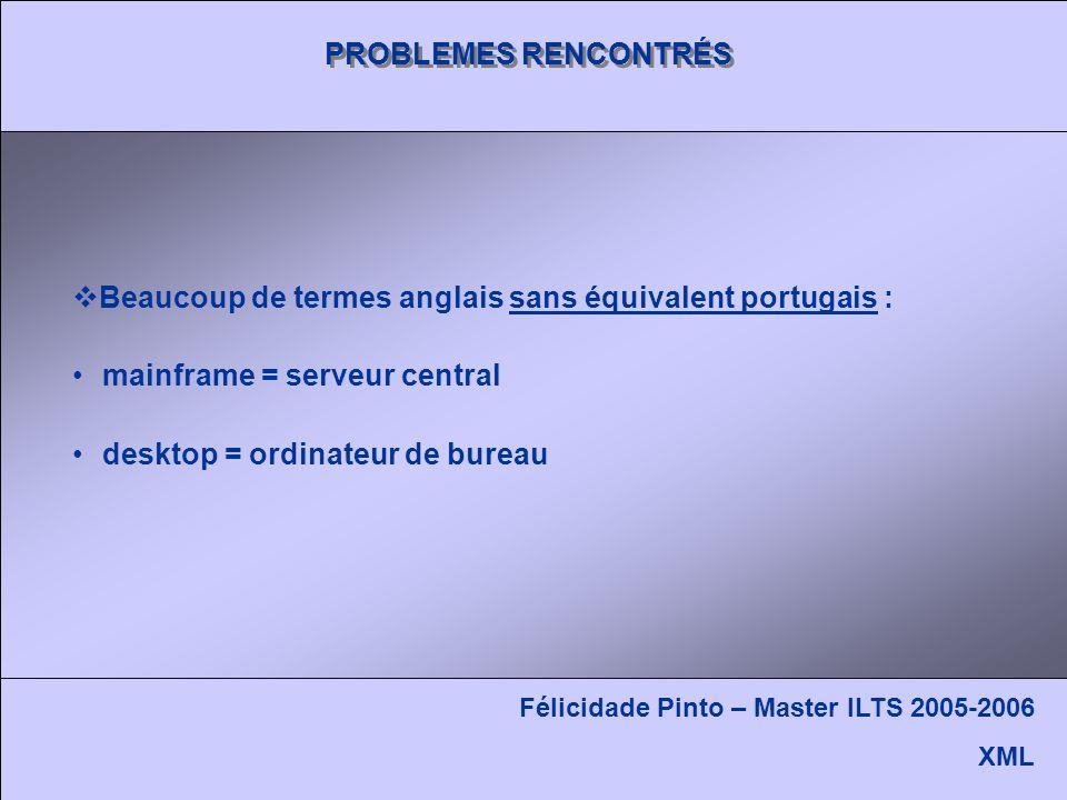 PROBLEMES RENCONTRÉS Beaucoup de termes anglais sans équivalent portugais : mainframe = serveur central desktop = ordinateur de bureau Félicidade Pinto – Master ILTS 2005-2006 XML