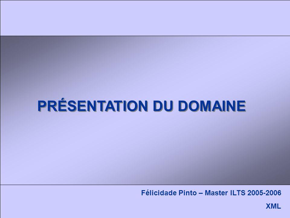 PRÉSENTATION DU DOMAINE Félicidade Pinto – Master ILTS 2005-2006 XML