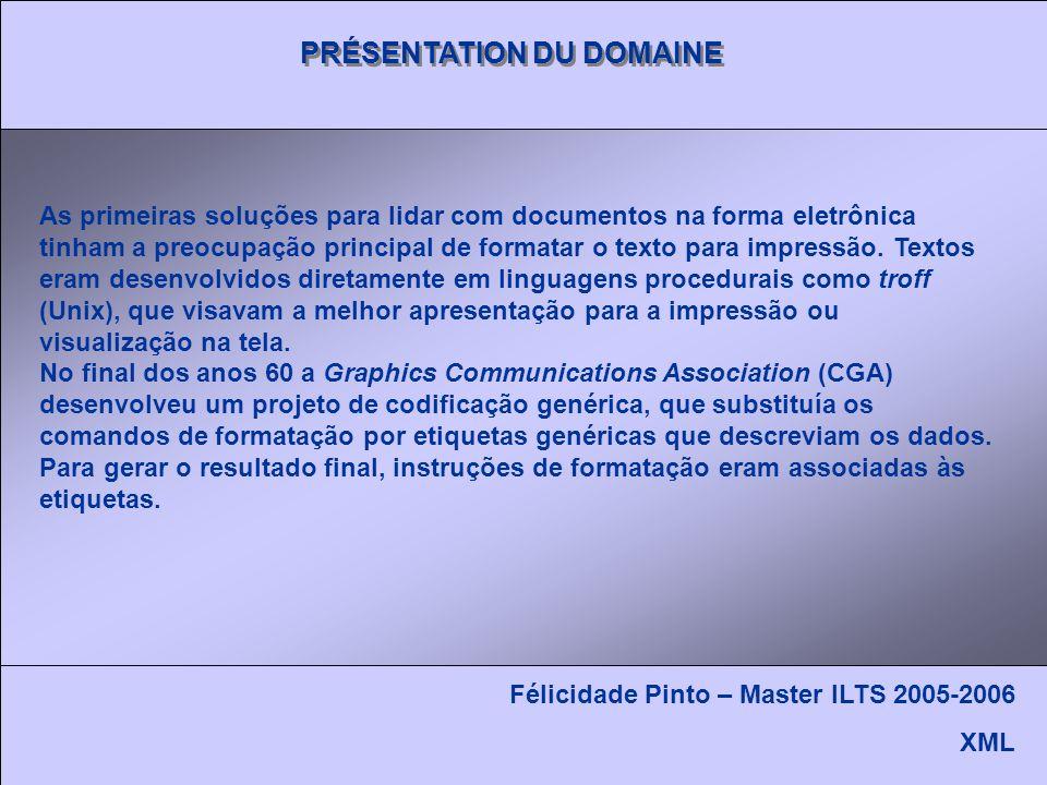 PRÉSENTATION DU DOMAINE Félicidade Pinto – Master ILTS 2005-2006 XML As primeiras soluções para lidar com documentos na forma eletrônica tinham a preocupação principal de formatar o texto para impressão.