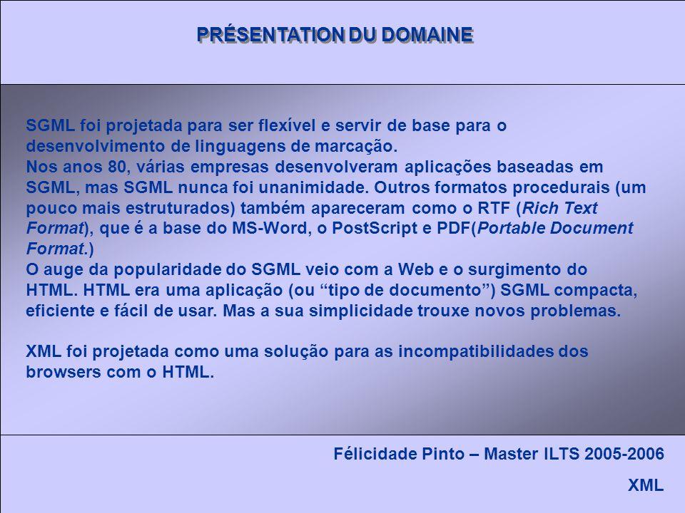PRÉSENTATION DU DOMAINE Félicidade Pinto – Master ILTS 2005-2006 XML SGML foi projetada para ser flexível e servir de base para o desenvolvimento de linguagens de marcação.