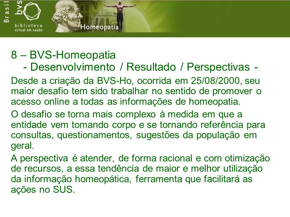 8 – BVS-Homeopatia - Desenvolvimento / Resultado / Perspectivas - Desde a criação da BVS-Ho, ocorrida em 25/08/2000, seu maior desafio tem sido trabalhar no sentido de promover o acesso online a todas as informações de homeopatia.