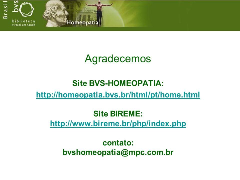 Agradecemos Site BVS-HOMEOPATIA: http://homeopatia.bvs.br/html/pt/home.html http://homeopatia.bvs.br/html/pt/home.html Site BIREME: http://www.bireme.br/php/index.php contato: bvshomeopatia@mpc.com.br http://www.bireme.br/php/index.php