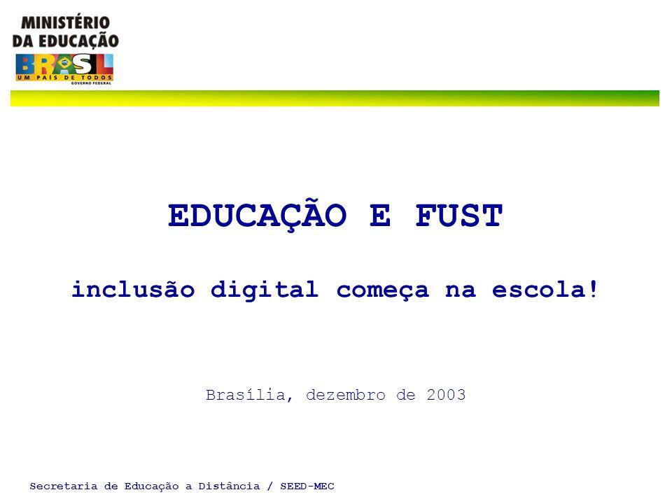 Secretaria de Educação a Distância / SEED-MEC EDUCAÇÃO E FUST inclusão digital começa na escola! Brasília, dezembro de 2003