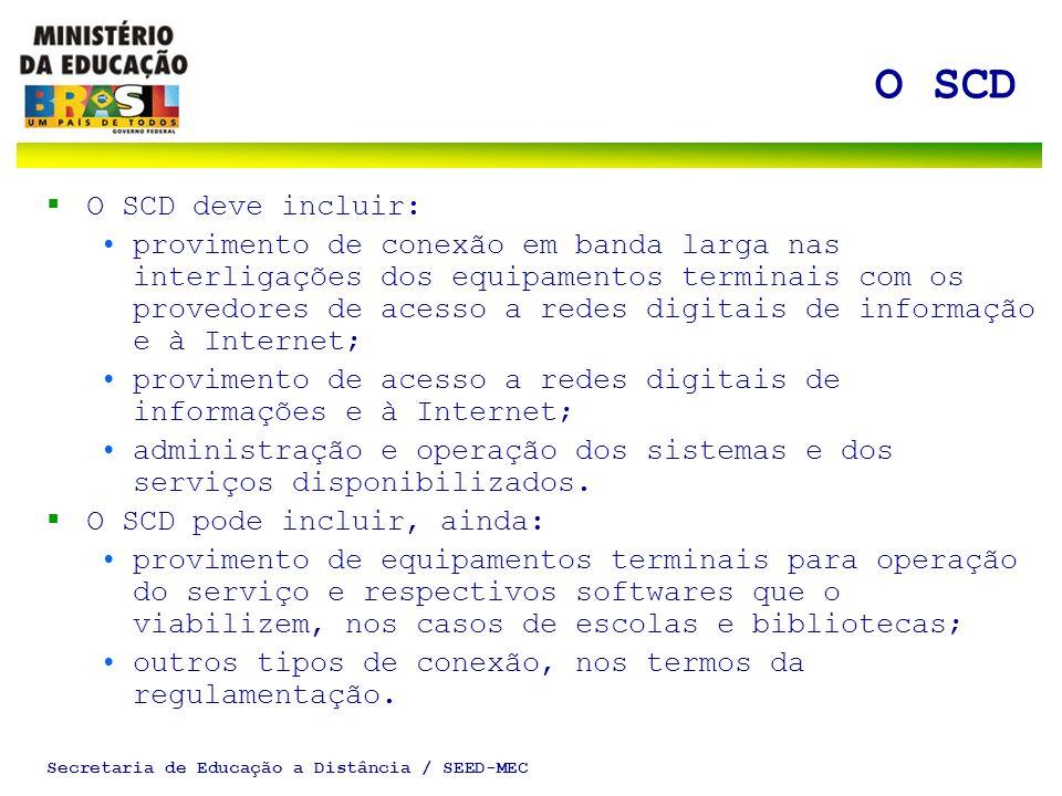 Secretaria de Educação a Distância / SEED-MEC O SCD O SCD deve incluir: provimento de conexão em banda larga nas interligações dos equipamentos terminais com os provedores de acesso a redes digitais de informação e à Internet; provimento de acesso a redes digitais de informações e à Internet; administração e operação dos sistemas e dos serviços disponibilizados.