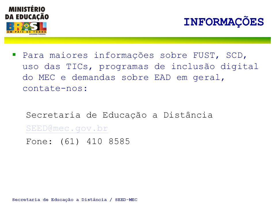Secretaria de Educação a Distância / SEED-MEC INFORMAÇÕES Para maiores informações sobre FUST, SCD, uso das TICs, programas de inclusão digital do MEC e demandas sobre EAD em geral, contate-nos: Secretaria de Educação a Distância SEED@mec.gov.br Fone: (61) 410 8585