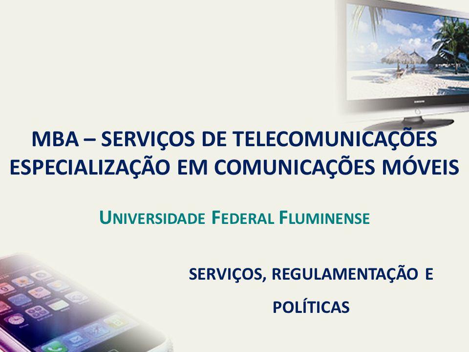 SERVIÇOS, REGULAMENTAÇÃO E POLÍTICAS MBA – SERVIÇOS DE TELECOMUNICAÇÕES ESPECIALIZAÇÃO EM COMUNICAÇÕES MÓVEIS U NIVERSIDADE F EDERAL F LUMINENSE