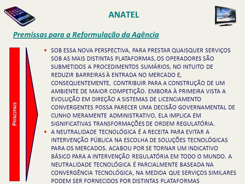 ANATEL P RINCIPAIS Premissas para a Reformulação da Agência SOB ESSA NOVA PERSPECTIVA, PARA PRESTAR QUAISQUER SERVIÇOS SOB AS MAIS DISTINTAS PLATAFORMAS, OS OPERADORES SÃO SUBMETIDOS A PROCEDIMENTOS SUMÁRIOS, NO INTUITO DE REDUZIR BARREIRAS À ENTRADA NO MERCADO E, CONSEQUENTEMENTE, CONTRIBUIR PARA A CONSTRUÇÃO DE UM AMBIENTE DE MAIOR COMPETIÇÃO.