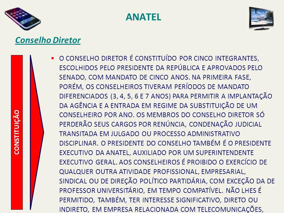 ANATEL CONSTITUIÇÃO Conselho Diretor O CONSELHO DIRETOR É CONSTITUÍDO POR CINCO INTEGRANTES, ESCOLHIDOS PELO PRESIDENTE DA REPÚBLICA E APROVADOS PELO SENADO, COM MANDATO DE CINCO ANOS.