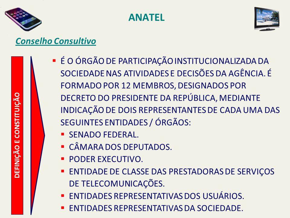 ANATEL DEFINIÇÃO E CONSTITUIÇÃO Conselho Consultivo É O ÓRGÃO DE PARTICIPAÇÃO INSTITUCIONALIZADA DA SOCIEDADE NAS ATIVIDADES E DECISÕES DA AGÊNCIA.