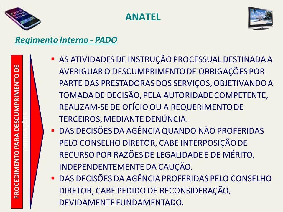 ANATEL PROCEDIMENTO PARA DESCUMPRIMENTO DE OBRIGAÇÕES Regimento Interno - PADO AS ATIVIDADES DE INSTRUÇÃO PROCESSUAL DESTINADA A AVERIGUAR O DESCUMPRIMENTO DE OBRIGAÇÕES POR PARTE DAS PRESTADORAS DOS SERVIÇOS, OBJETIVANDO A TOMADA DE DECISÃO, PELA AUTORIDADE COMPETENTE, REALIZAM-SE DE OFÍCIO OU A REQUERIMENTO DE TERCEIROS, MEDIANTE DENÚNCIA.