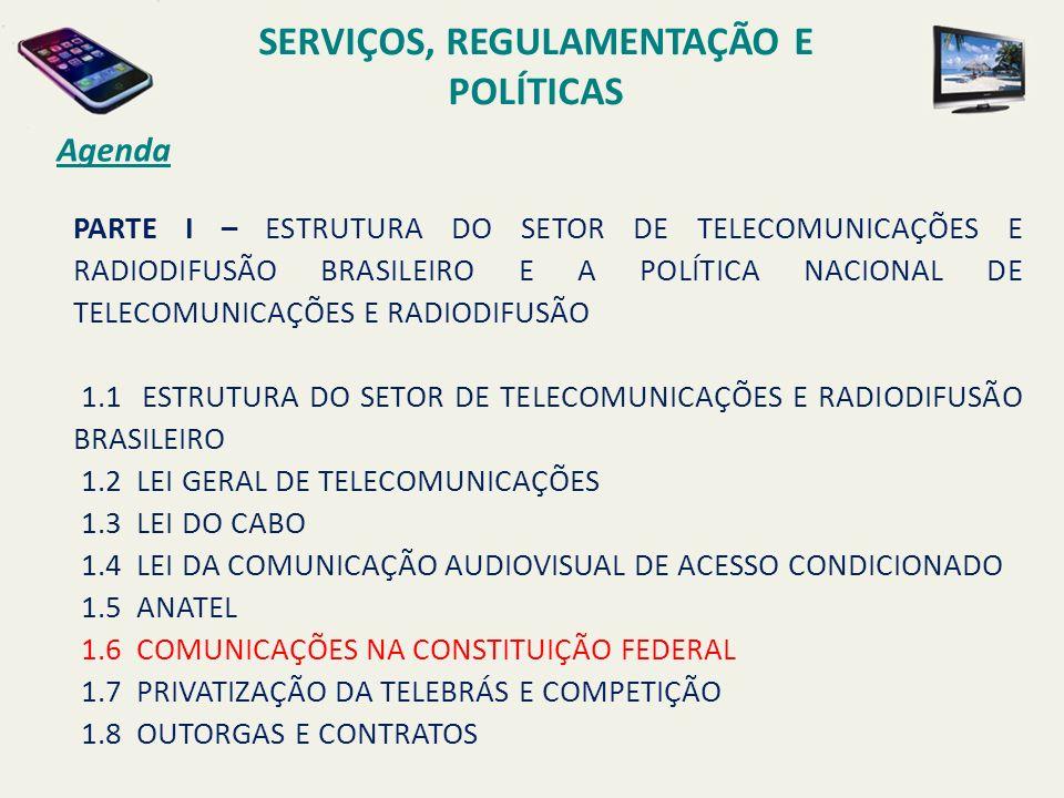 Agenda PARTE I – ESTRUTURA DO SETOR DE TELECOMUNICAÇÕES E RADIODIFUSÃO BRASILEIRO E A POLÍTICA NACIONAL DE TELECOMUNICAÇÕES E RADIODIFUSÃO 1.1 ESTRUTURA DO SETOR DE TELECOMUNICAÇÕES E RADIODIFUSÃO BRASILEIRO 1.2 LEI GERAL DE TELECOMUNICAÇÕES 1.3 LEI DO CABO 1.4 LEI DA COMUNICAÇÃO AUDIOVISUAL DE ACESSO CONDICIONADO 1.5 ANATEL 1.6 COMUNICAÇÕES NA CONSTITUIÇÃO FEDERAL 1.7 PRIVATIZAÇÃO DA TELEBRÁS E COMPETIÇÃO 1.8 OUTORGAS E CONTRATOS SERVIÇOS, REGULAMENTAÇÃO E POLÍTICAS