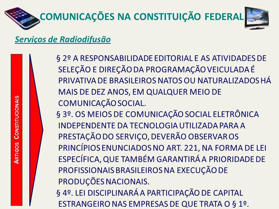 A RTIGOS C ONSTITUCIONAIS Serviços de Radiodifusão COMUNICAÇÕES NA CONSTITUIÇÃO FEDERAL § 2º A RESPONSABILIDADE EDITORIAL E AS ATIVIDADES DE SELEÇÃO E DIREÇÃO DA PROGRAMAÇÃO VEICULADA É PRIVATIVA DE BRASILEIROS NATOS OU NATURALIZADOS HÁ MAIS DE DEZ ANOS, EM QUALQUER MEIO DE COMUNICAÇÃO SOCIAL.