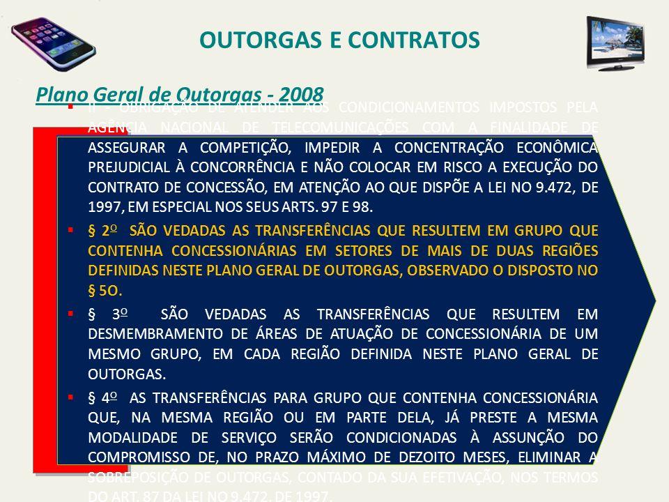 Plano Geral de Outorgas - 2008 OUTORGAS E CONTRATOS II - OBRIGAÇÃO DE ATENDER AOS CONDICIONAMENTOS IMPOSTOS PELA AGÊNCIA NACIONAL DE TELECOMUNICAÇÕES COM A FINALIDADE DE ASSEGURAR A COMPETIÇÃO, IMPEDIR A CONCENTRAÇÃO ECONÔMICA PREJUDICIAL À CONCORRÊNCIA E NÃO COLOCAR EM RISCO A EXECUÇÃO DO CONTRATO DE CONCESSÃO, EM ATENÇÃO AO QUE DISPÕE A LEI NO 9.472, DE 1997, EM ESPECIAL NOS SEUS ARTS.