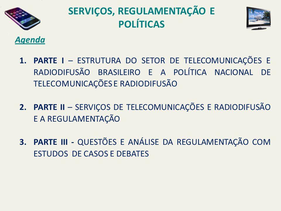 1.PARTE I – ESTRUTURA DO SETOR DE TELECOMUNICAÇÕES E RADIODIFUSÃO BRASILEIRO E A POLÍTICA NACIONAL DE TELECOMUNICAÇÕES E RADIODIFUSÃO 2.PARTE II – SERVIÇOS DE TELECOMUNICAÇÕES E RADIODIFUSÃO E A REGULAMENTAÇÃO 3.PARTE III - QUESTÕES E ANÁLISE DA REGULAMENTAÇÃO COM ESTUDOS DE CASOS E DEBATES Agenda SERVIÇOS, REGULAMENTAÇÃO E POLÍTICAS