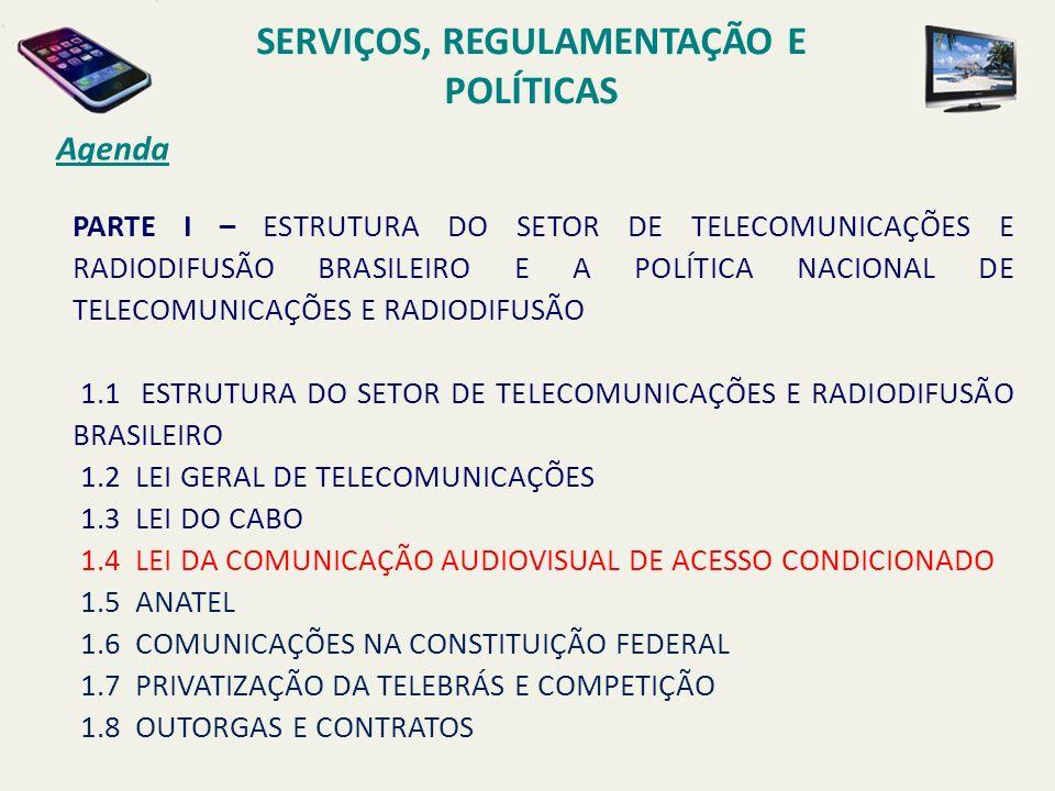 PARTE I – ESTRUTURA DO SETOR DE TELECOMUNICAÇÕES E RADIODIFUSÃO BRASILEIRO E A POLÍTICA NACIONAL DE TELECOMUNICAÇÕES E RADIODIFUSÃO 1.1 ESTRUTURA DO SETOR DE TELECOMUNICAÇÕES E RADIODIFUSÃO BRASILEIRO 1.2 LEI GERAL DE TELECOMUNICAÇÕES 1.3 LEI DO CABO 1.4 LEI DA COMUNICAÇÃO AUDIOVISUAL DE ACESSO CONDICIONADO 1.5 ANATEL 1.6 COMUNICAÇÕES NA CONSTITUIÇÃO FEDERAL 1.7 PRIVATIZAÇÃO DA TELEBRÁS E COMPETIÇÃO 1.8 OUTORGAS E CONTRATOS Agenda SERVIÇOS, REGULAMENTAÇÃO E POLÍTICAS