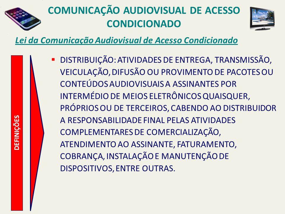 DEFINIÇÕES Lei da Comunicação Audiovisual de Acesso Condicionado DISTRIBUIÇÃO: ATIVIDADES DE ENTREGA, TRANSMISSÃO, VEICULAÇÃO, DIFUSÃO OU PROVIMENTO DE PACOTES OU CONTEÚDOS AUDIOVISUAIS A ASSINANTES POR INTERMÉDIO DE MEIOS ELETRÔNICOS QUAISQUER, PRÓPRIOS OU DE TERCEIROS, CABENDO AO DISTRIBUIDOR A RESPONSABILIDADE FINAL PELAS ATIVIDADES COMPLEMENTARES DE COMERCIALIZAÇÃO, ATENDIMENTO AO ASSINANTE, FATURAMENTO, COBRANÇA, INSTALAÇÃO E MANUTENÇÃO DE DISPOSITIVOS, ENTRE OUTRAS.