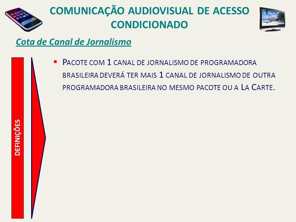 Cota de Canal de Jornalismo COMUNICAÇÃO AUDIOVISUAL DE ACESSO CONDICIONADO DEFINIÇÕES P ACOTE COM 1 CANAL DE JORNALISMO DE PROGRAMADORA BRASILEIRA DEVERÁ TER MAIS 1 CANAL DE JORNALISMO DE OUTRA PROGRAMADORA BRASILEIRA NO MESMO PACOTE OU A L A C ARTE.