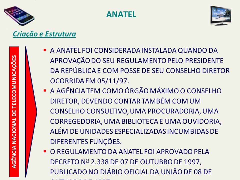 AGÊNCIA NACIONAL DE TELECOMUNICAÇÕES Criação e Estrutura A ANATEL FOI CONSIDERADA INSTALADA QUANDO DA APROVAÇÃO DO SEU REGULAMENTO PELO PRESIDENTE DA REPÚBLICA E COM POSSE DE SEU CONSELHO DIRETOR OCORRIDA EM 05/11/97.