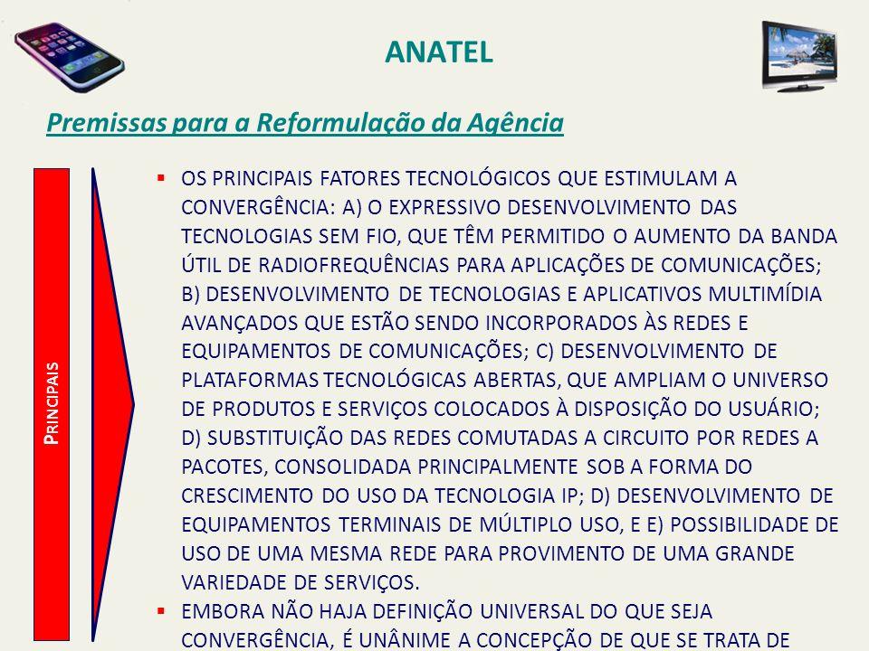 ANATEL P RINCIPAIS Premissas para a Reformulação da Agência OS PRINCIPAIS FATORES TECNOLÓGICOS QUE ESTIMULAM A CONVERGÊNCIA: A) O EXPRESSIVO DESENVOLVIMENTO DAS TECNOLOGIAS SEM FIO, QUE TÊM PERMITIDO O AUMENTO DA BANDA ÚTIL DE RADIOFREQUÊNCIAS PARA APLICAÇÕES DE COMUNICAÇÕES; B) DESENVOLVIMENTO DE TECNOLOGIAS E APLICATIVOS MULTIMÍDIA AVANÇADOS QUE ESTÃO SENDO INCORPORADOS ÀS REDES E EQUIPAMENTOS DE COMUNICAÇÕES; C) DESENVOLVIMENTO DE PLATAFORMAS TECNOLÓGICAS ABERTAS, QUE AMPLIAM O UNIVERSO DE PRODUTOS E SERVIÇOS COLOCADOS À DISPOSIÇÃO DO USUÁRIO; D) SUBSTITUIÇÃO DAS REDES COMUTADAS A CIRCUITO POR REDES A PACOTES, CONSOLIDADA PRINCIPALMENTE SOB A FORMA DO CRESCIMENTO DO USO DA TECNOLOGIA IP; D) DESENVOLVIMENTO DE EQUIPAMENTOS TERMINAIS DE MÚLTIPLO USO, E E) POSSIBILIDADE DE USO DE UMA MESMA REDE PARA PROVIMENTO DE UMA GRANDE VARIEDADE DE SERVIÇOS.