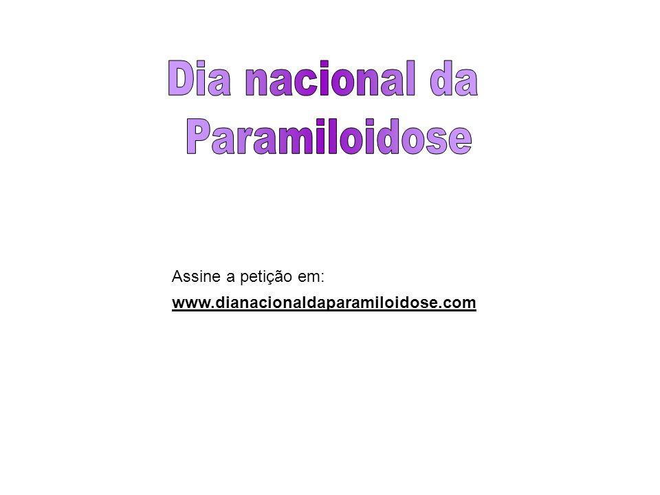 www.dianacionaldaparamiloidose.com Assine a petição em: