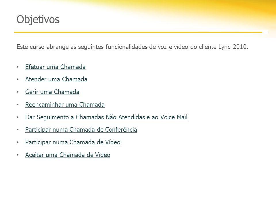 Objetivos Este curso abrange as seguintes funcionalidades de voz e vídeo do cliente Lync 2010. Efetuar uma Chamada Atender uma Chamada Gerir uma Chama