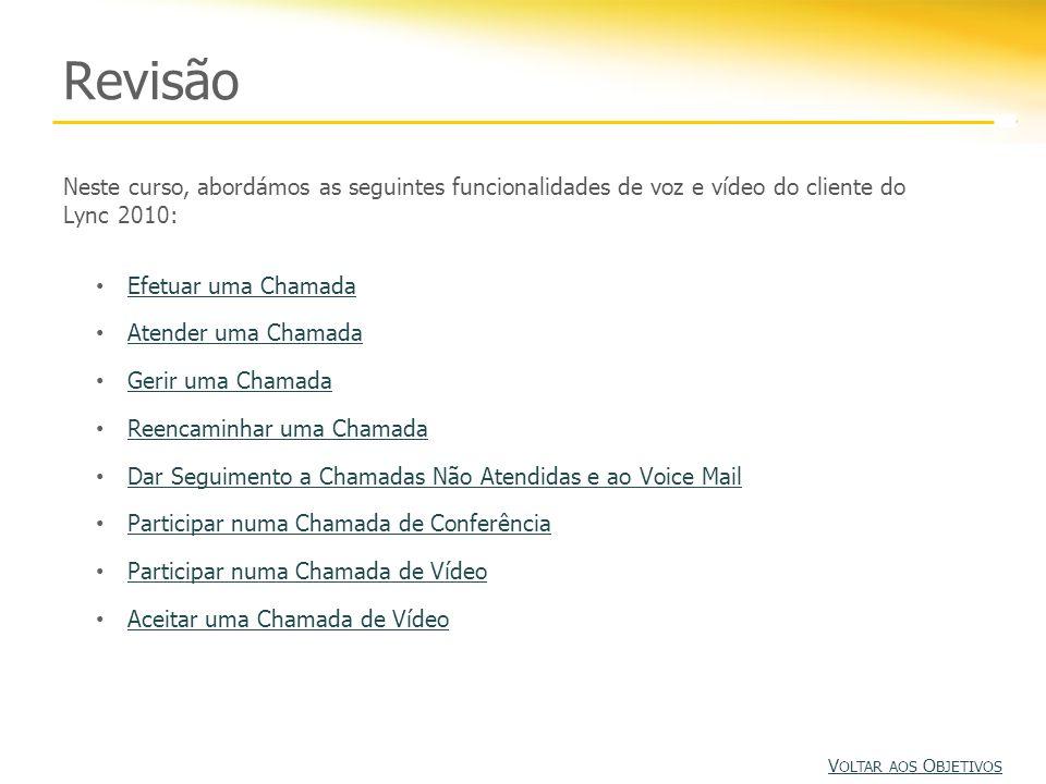 Revisão Neste curso, abordámos as seguintes funcionalidades de voz e vídeo do cliente do Lync 2010: Efetuar uma Chamada Atender uma Chamada Gerir uma