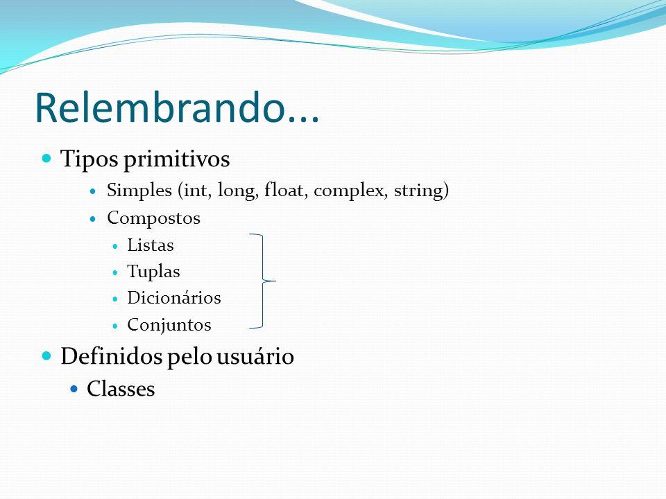 Relembrando... Tipos primitivos Simples (int, long, float, complex, string) Compostos Listas Tuplas Dicionários Conjuntos Definidos pelo usuário Class