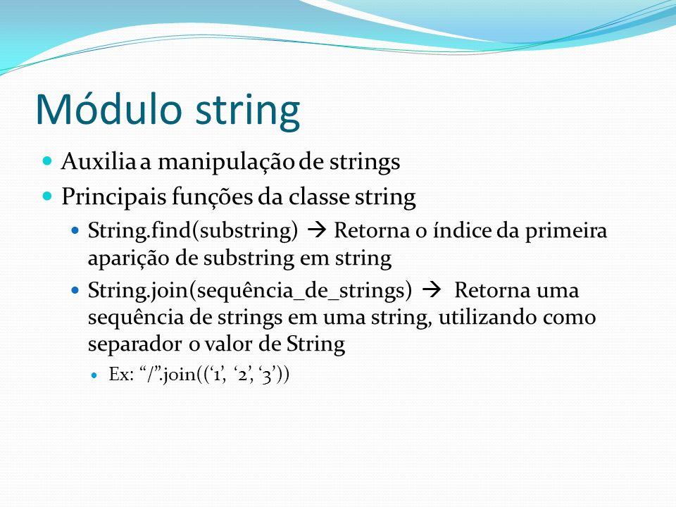 Módulo string String.replace(velho, novo) Retorna uma string com todas as instâncias de velho substituídas por novo em String String.split(separador) Retorna uma lista com as partes de String separadas de acordo com separador Ex: >>>a = Frase de teste para entender o split >>>a.split( ) [Frase, de, teste, para, entender, o, split]