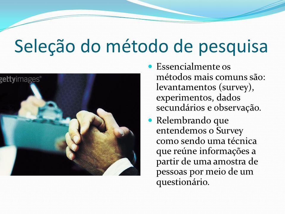 Seleção do método de pesquisa Essencialmente os métodos mais comuns são: levantamentos (survey), experimentos, dados secundários e observação. Relembr