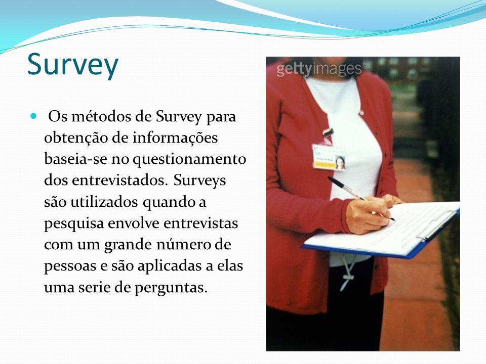 Survey Os métodos de Survey para obtenção de informações baseia-se no questionamento dos entrevistados. Surveys são utilizados quando a pesquisa envol