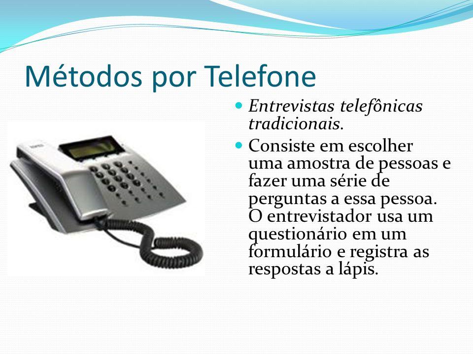 Métodos por Telefone Entrevistas telefônicas tradicionais. Consiste em escolher uma amostra de pessoas e fazer uma série de perguntas a essa pessoa. O