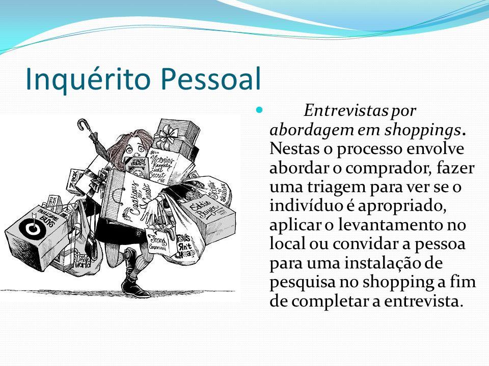Inquérito Pessoal Entrevistas por abordagem em shoppings. Nestas o processo envolve abordar o comprador, fazer uma triagem para ver se o indivíduo é a