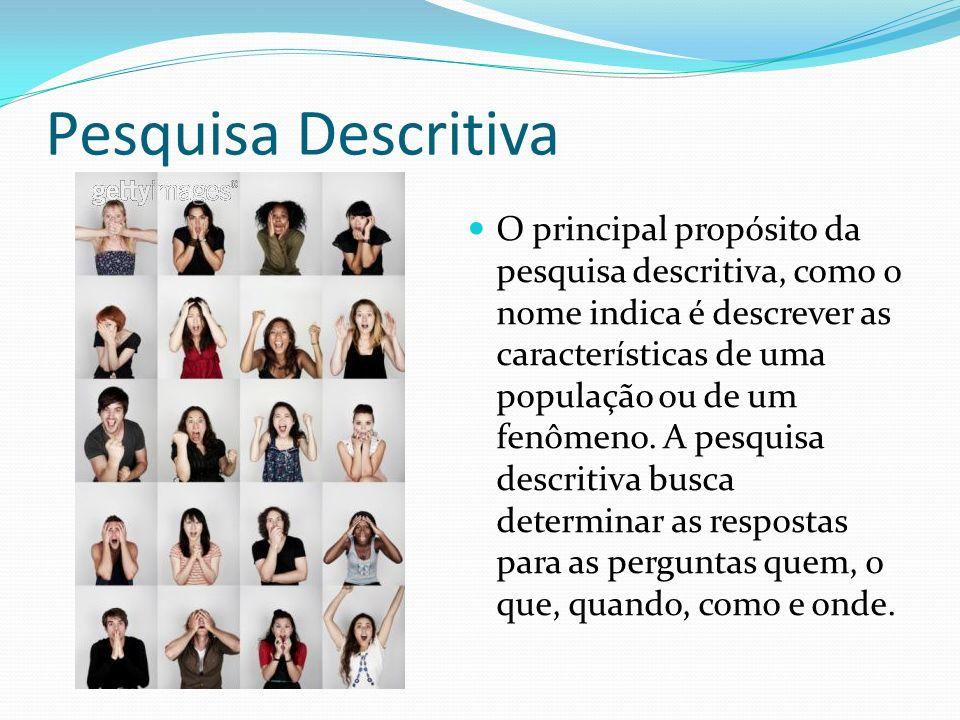 Pesquisa Descritiva O principal propósito da pesquisa descritiva, como o nome indica é descrever as características de uma população ou de um fenômeno