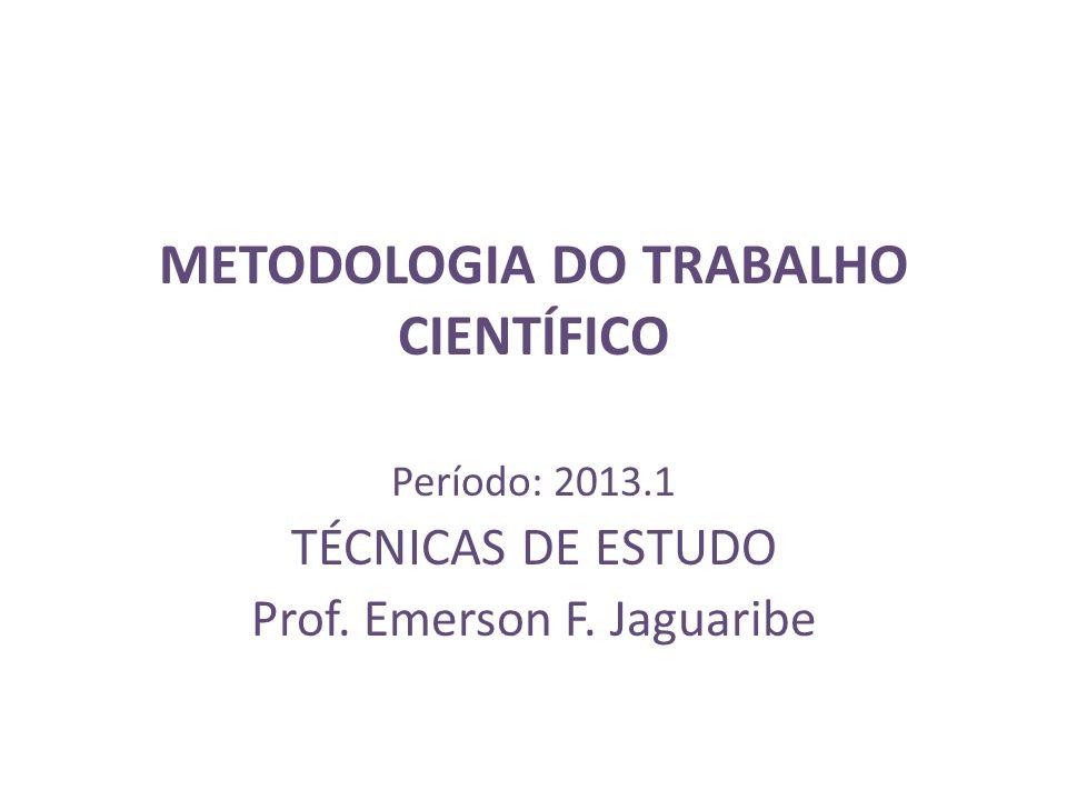 METODOLOGIA DO TRABALHO CIENTÍFICO Período: 2013.1 TÉCNICAS DE ESTUDO Prof. Emerson F. Jaguaribe