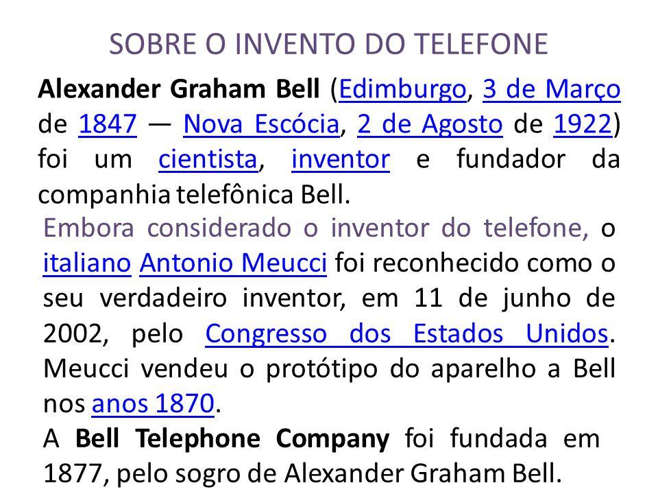 SOBRE O INVENTO DO TELEFONE Alexander Graham Bell (Edimburgo, Edimburgo3 de Março de 1847 Nova EscóciaEscócia, 2 de Agosto de 19221922) foi um cientis