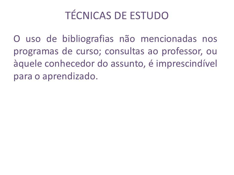 TÉCNICAS DE ESTUDO O uso de bibliografias não mencionadas nos programas de curso; consultas ao professor, ou àquele conhecedor do assunto, é imprescin