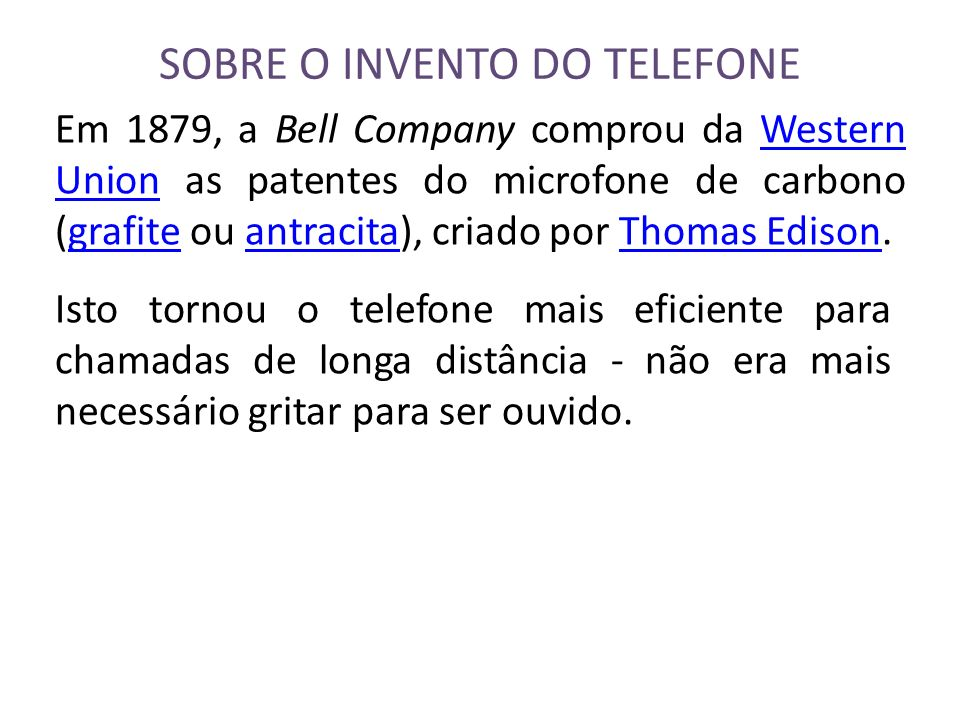 SOBRE O INVENTO DO TELEFONE Em 1879, a Bell Company comprou da Western Union as patentes do microfone de carbono (grafite grafiteou antracitaantracita